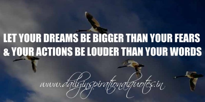 Let your dreams be bigger than your fears and your actions be louder than your words. ~ Anonymous