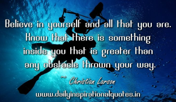 Believe in yourself and all that you are. Know that there is something inside you that is greater than any obstacle thrown your way. ~ Christian Larson