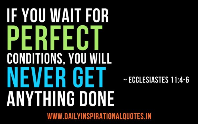 If you wait for perfect conditions, you will never get anything done. ~ Ecclesiastes 11:4-6