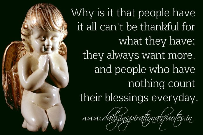 Why is it that people have it all can't be thankful for what they have; they always want more. and people who have nothing count their blessings everyday. ~ Anonymous