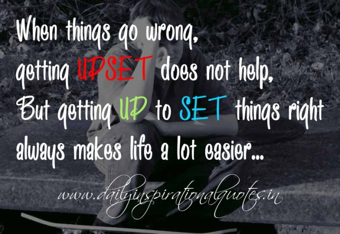 When things go wrong, getting UPSET does not help, But getting UP to SET things right always makes life a lot easier. ~ Anonymous
