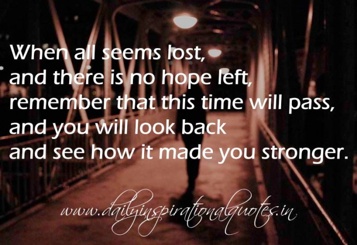 When all seems lost, and there is no hope left, remember that this time will pass, and you will look back and see how it made you stronger. ~ Anonymous