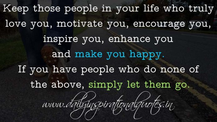 Keep those people in your life who truly love you, motivate you, encourage you, inspire you, enhance you and make you happy. If you have people who do none of the above, simply let them go. ~ Anonymous
