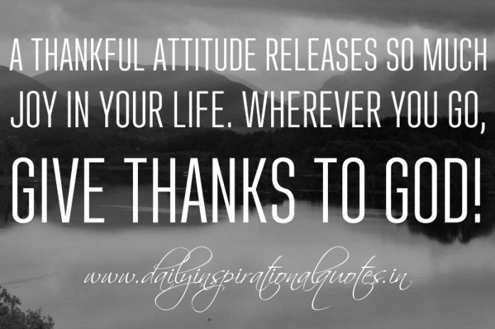 A thankful attitude releases so much joy in your life. Wherever you go, give thanks to God! ~ Anonymous