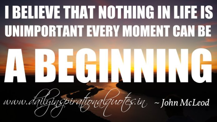 I believe that nothing in life is unimportant every moment can be a beginning. ~ John McLeod