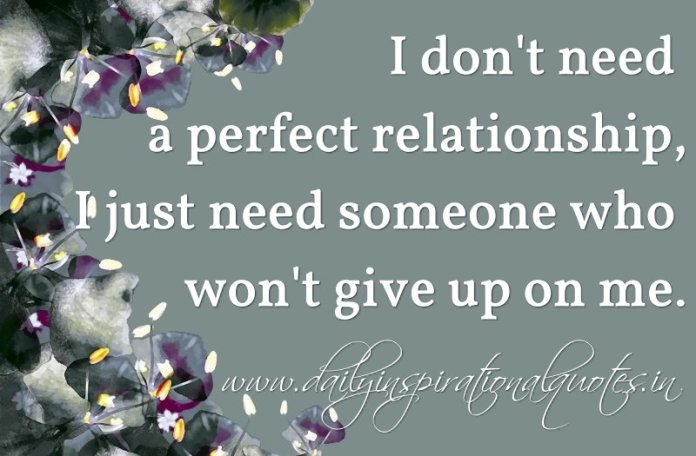 I don't need a perfect relationship, I just need someone who won't give up on me. ~ Anonymous
