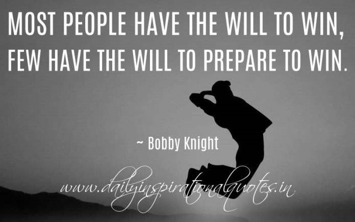 Most people have the will to win, few have the will to prepare to win. ~ Bobby Knight