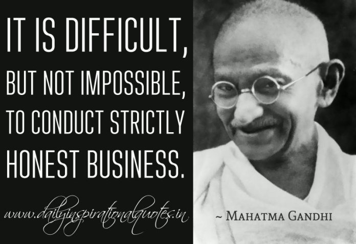 It is difficult, but not impossible, to conduct strictly honest business. ~ Mahatma Gandhi