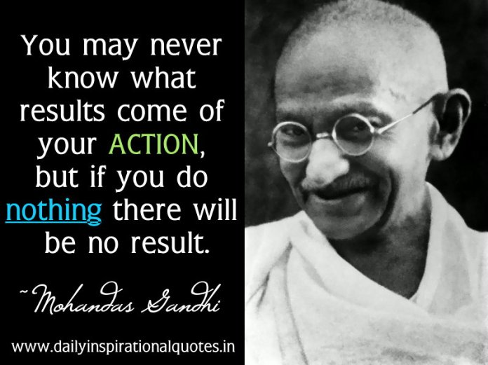 You may never know what results come of your action, but if you do nothing there will be no result. ~ Mohandas Gandhi