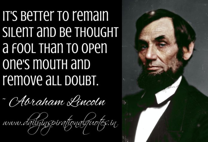 It's better to remain silent and be thought a fool than to open one's mouth and remove all doubt. ~ Abraham Lincoln