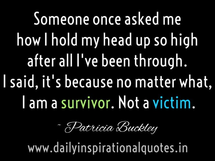 Someone once asked me how I hold my head up so high after all I've been through. I said, it's because no matter what, I am a survivor. Not a victim. ~ Patricia Buckley
