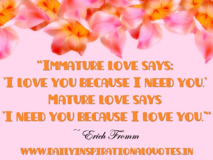Immature love says: 'I love you because I need you.' Mature love says 'I need you because I love you.' ~ Erich Fromm