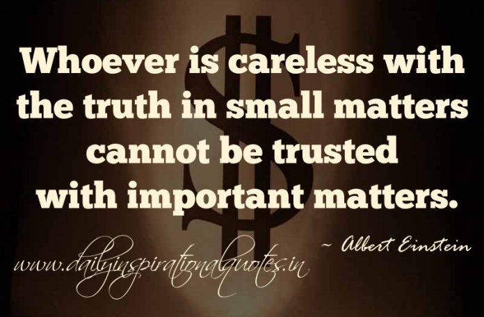 Whoever is careless with the truth in small matters cannot be trusted with important matters. ~ Albert Einstein
