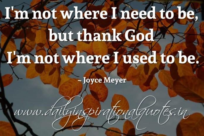 I'm not where I need to be, but thank God I'm not where I used to be. ~ Joyce Meyer