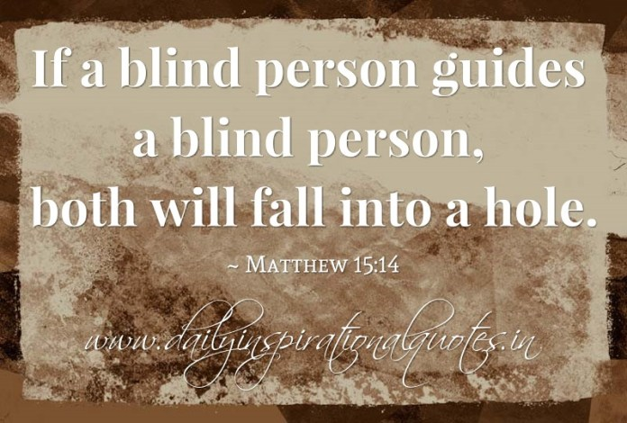 If a blind person guides a blind person, both will fall into a hole. ~ Matthew 15:14