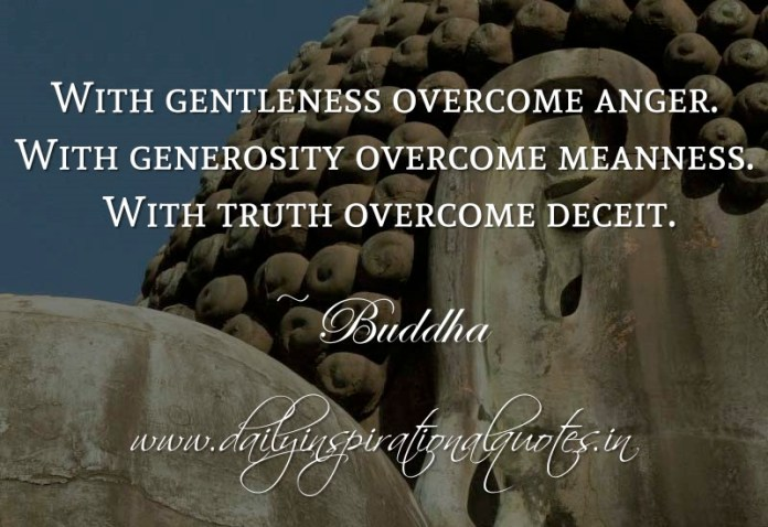 With gentleness overcome anger. With generosity overcome meanness. With truth overcome deceit. ~ Buddha