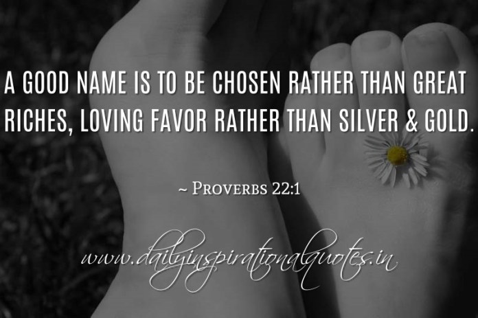 A good name is to be chosen rather than great riches, Loving favor rather than silver & gold. ~ Proverbs 22:1