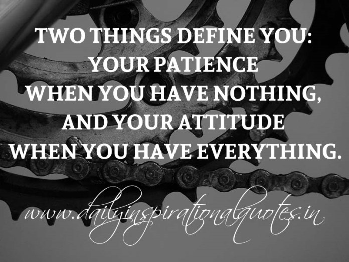 Two things define you: Your patience when you have nothing, and your attitude when you have everything. ~ Anonymous