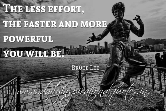 The less effort, the faster and more powerful you will be. ~ Bruce Lee