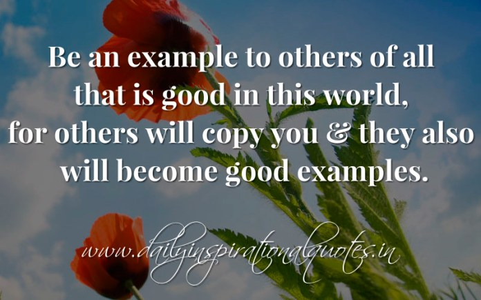 Be an example to others of all that is good in this world, for others will copy you & they also will become good examples. ~ Anonymous