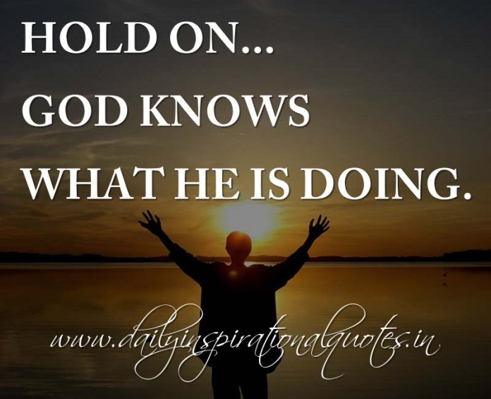 Hold on... God knows what He is doing. ~ Anonymous