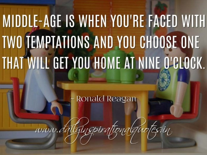 Middle-age is when you're faced with two temptations and you choose one that will get you home at nine o'clock. ~ Ronald Reagan