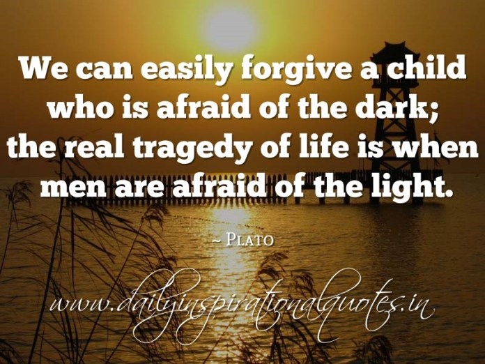 We can easily forgive a child who is afraid of the dark; the real tragedy of life is when men are afraid of the light. ~ Plato