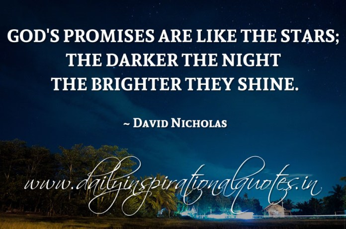 God's promises are like the stars; the darker the night the brighter they shine. ~ David Nicholas
