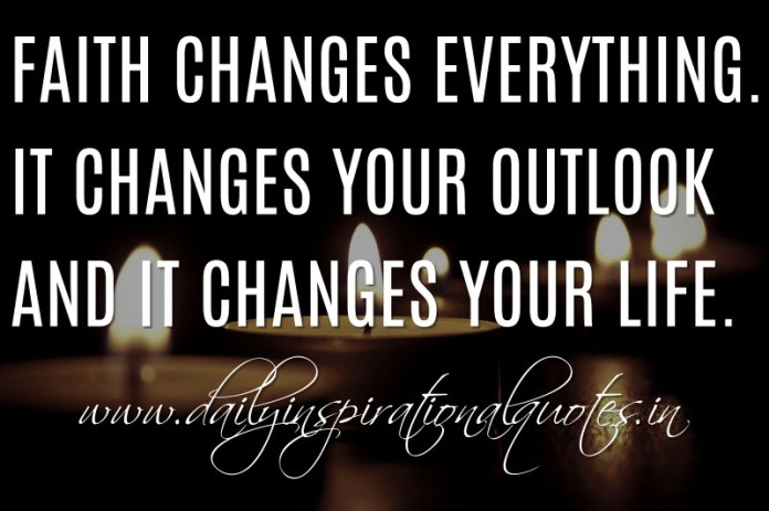 Faith changes everything. It changes your outlook and it changes your life. ~ Anonymous