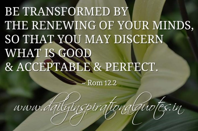 Be transformed by the renewing of your minds, so that you may discern what is good & acceptable & perfect. ~ Rom 12.2