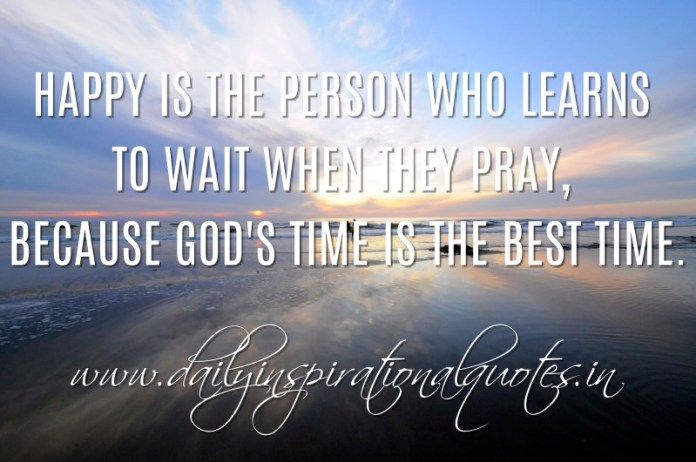 Happy is the person who learns to wait when they pray, because God's time is the best time. ~ Anonymous