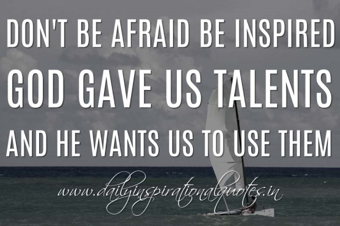 Don't be afraid be inspired. God gave us talents and He wants us to use them. ~ Anonymous