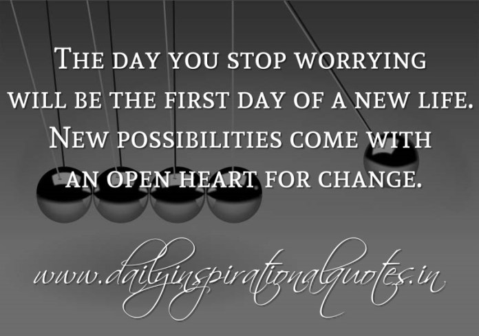 The day you stop worrying will be the first day of a new life. New possibilities come with an open heart for change. ~ Anonymous
