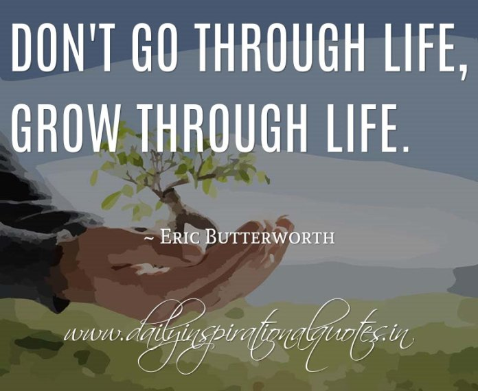 Don't go through life, grow through life. ~ Eric Butterworth