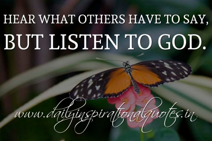 Hear what others have to say, but listen to God. ~ Anonymous