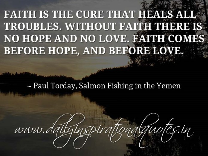 Faith is the cure that heals all troubles. Without faith there is no hope and no love. Faith comes before hope, and before love. ~ Paul Torday, Salmon Fishing in the Yemen