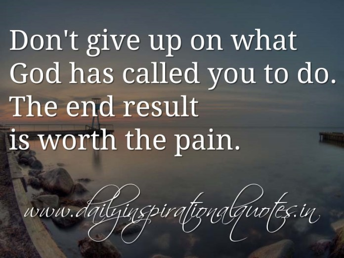 Don't give up on what God has called you to do. The end result is worth the pain. ~ Anonymous