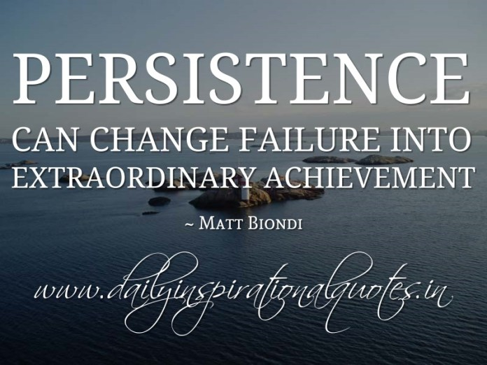 Persistence can change failure into extraordinary achievement. ~ Matt Biondi