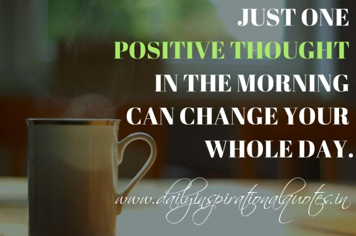 Just one positive thought in the morning can change your whole day. ~ Anonymous