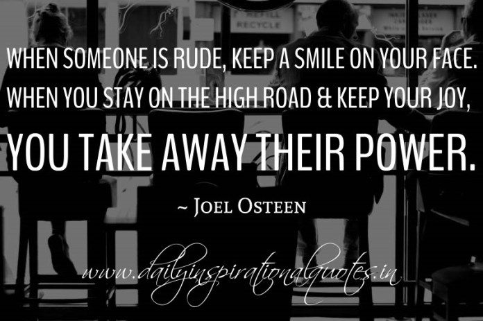 When someone is rude, keep a smile on your face. when you stay on the high road & keep your joy, you take away their power. ~ Joel Osteen.