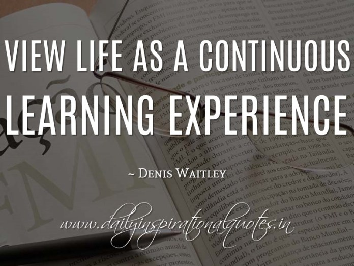 View life as a continuous learning experience. ~ Denis Waitley