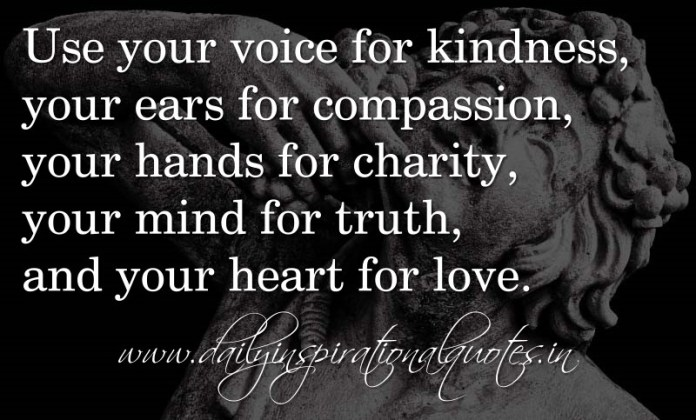 Use your voice for kindness, your ears for compassion, your hands for charity, your mind for truth, and your heart for love. ~ Anonymous