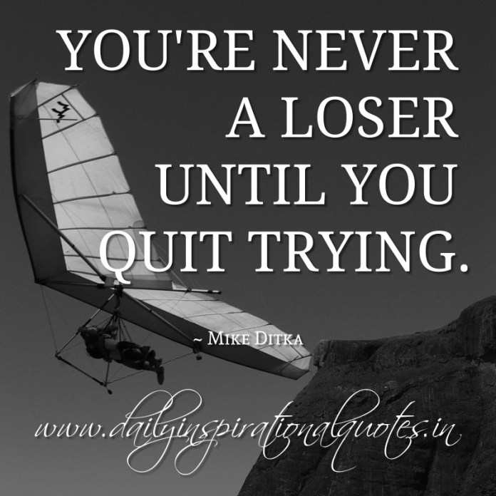 You're never a loser until you quit trying. ~ Mike Ditka