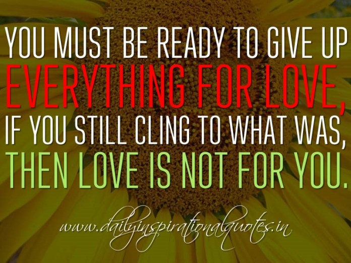 You must be ready to give up everything for love, if you still cling to what was, then love is not for you. ~ Anonymous