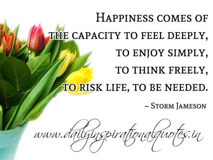 Happiness comes of the capacity to feel deeply, to enjoy simply, to think freely, to risk life, to be needed. ~ Storm Jameson