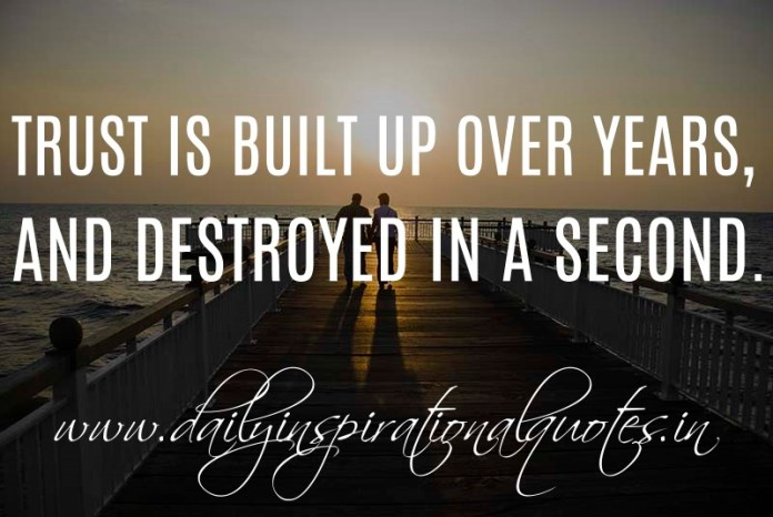 Trust is built up over years, and destroyed in a second. ~ Anonymous