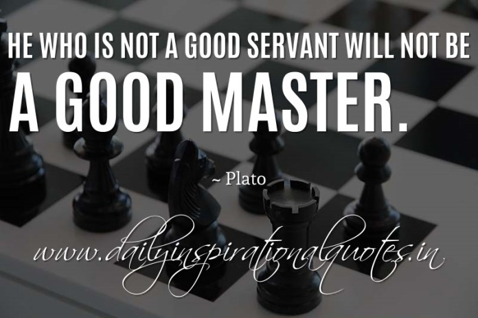 He who is not a good servant will not be a good master. ~ Plato