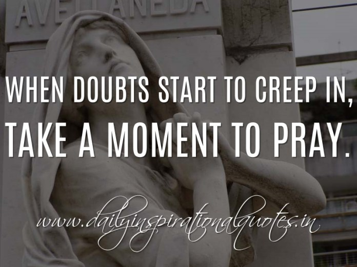 When doubts start to creep in, take a moment to pray. ~ Anonymous