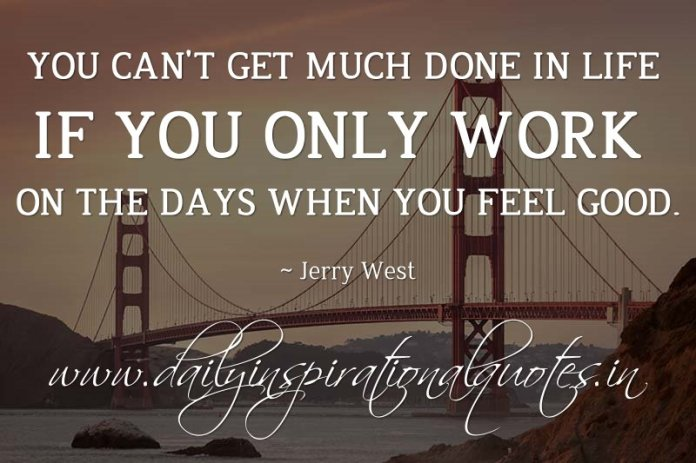 You can't get much done in life if you only work on the days when you feel good. ~ Jerry West