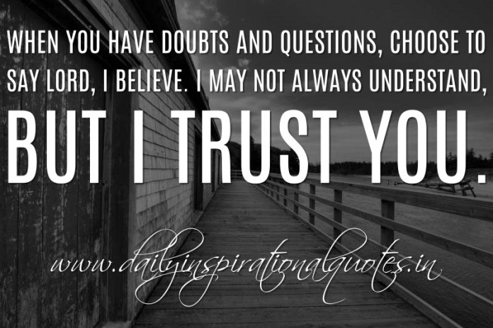 When you have doubts and questions, choose to say Lord, I believe. I may not always understand, but I trust you. ~ Anonymous